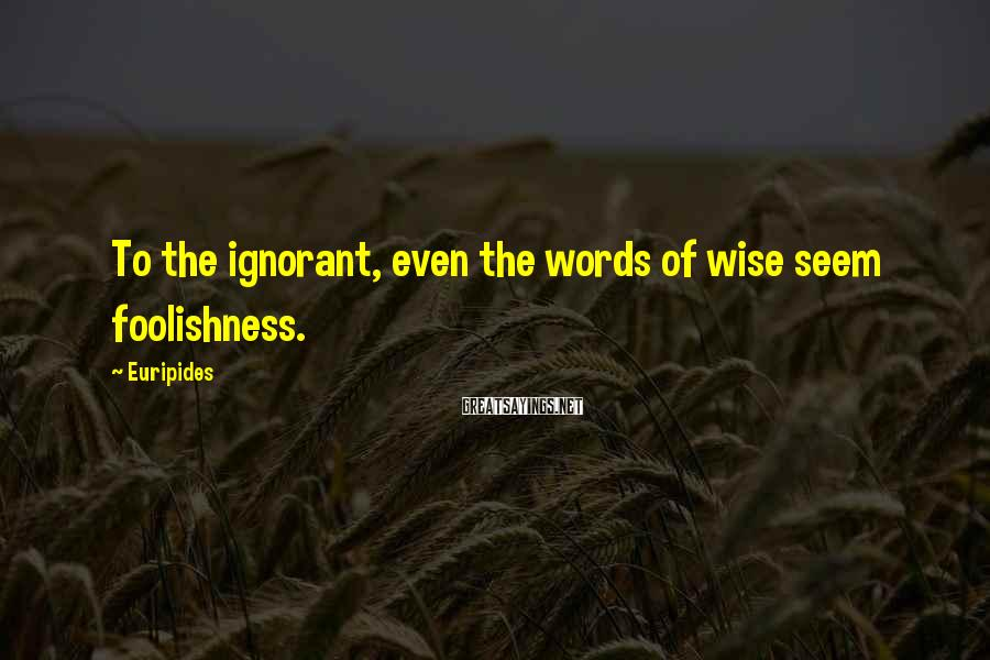 Euripides Sayings: To the ignorant, even the words of wise seem foolishness.