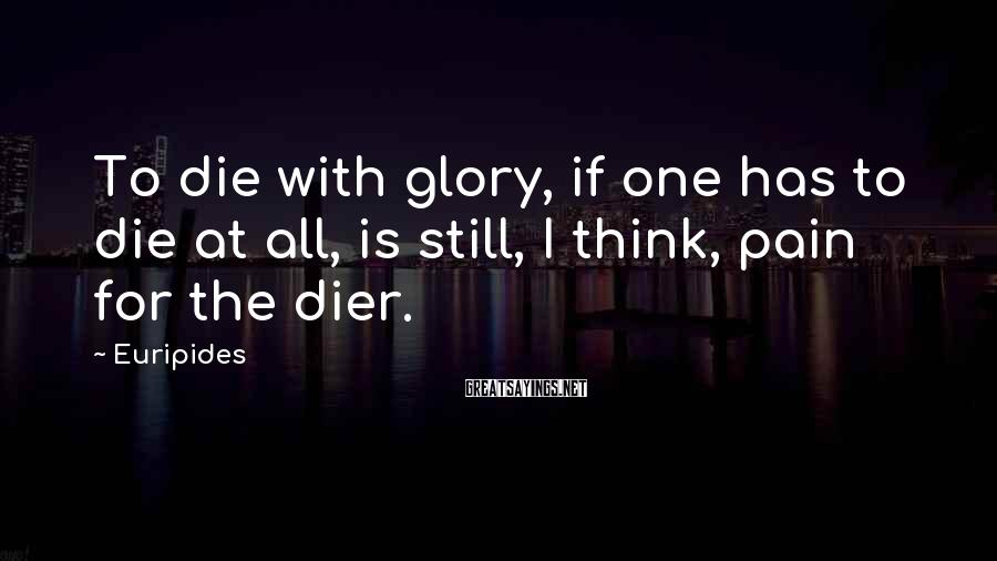 Euripides Sayings: To die with glory, if one has to die at all, is still, I think,