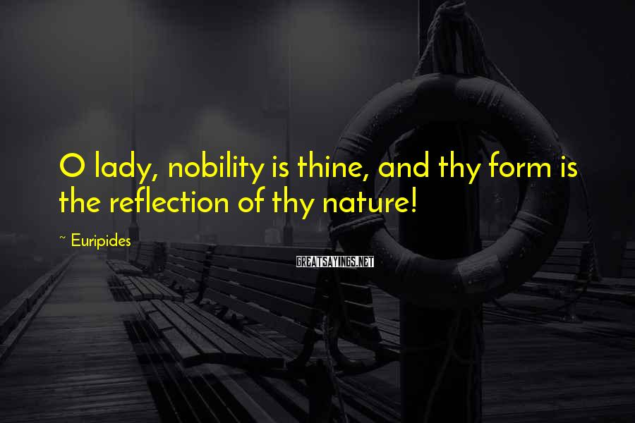 Euripides Sayings: O lady, nobility is thine, and thy form is the reflection of thy nature!