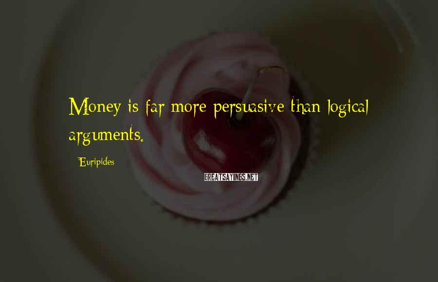 Euripides Sayings: Money is far more persuasive than logical arguments.