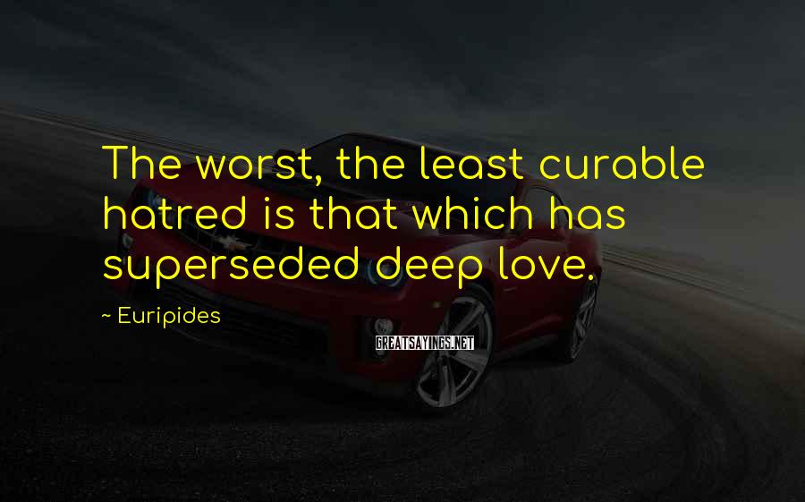 Euripides Sayings: The worst, the least curable hatred is that which has superseded deep love.