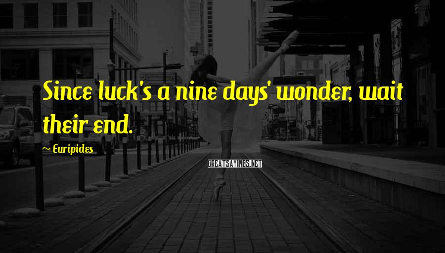Euripides Sayings: Since luck's a nine days' wonder, wait their end.