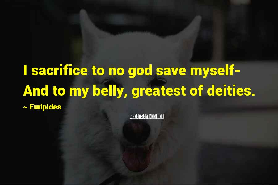 Euripides Sayings: I sacrifice to no god save myself- And to my belly, greatest of deities.
