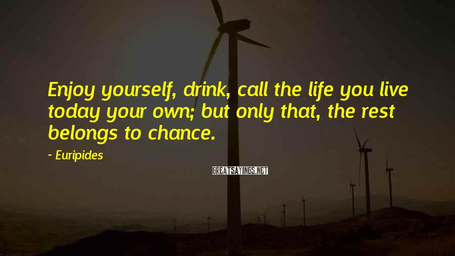 Euripides Sayings: Enjoy yourself, drink, call the life you live today your own; but only that, the
