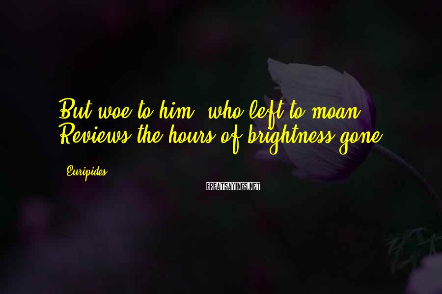 Euripides Sayings: But woe to him, who left to moan, Reviews the hours of brightness gone.