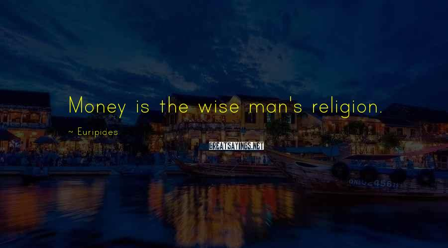 Euripides Sayings: Money is the wise man's religion.