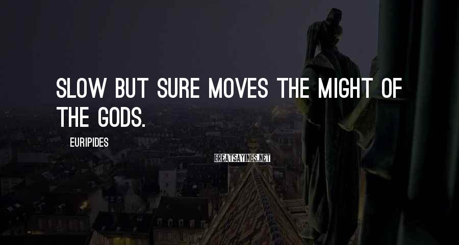 Euripides Sayings: Slow but sure moves the might of the gods.