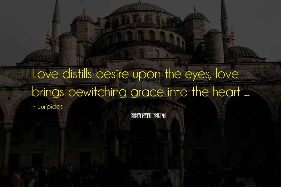 Euripides Sayings: Love distills desire upon the eyes, love brings bewitching grace into the heart ...