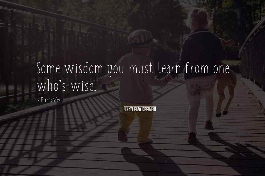 Euripides Sayings: Some wisdom you must learn from one who's wise.