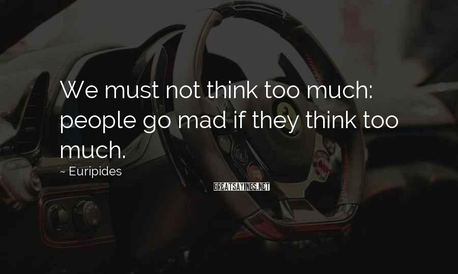Euripides Sayings: We must not think too much: people go mad if they think too much.