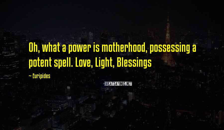 Euripides Sayings: Oh, what a power is motherhood, possessing a potent spell. Love, Light, Blessings