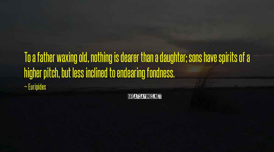 Euripides Sayings: To a father waxing old, nothing is dearer than a daughter; sons have spirits of