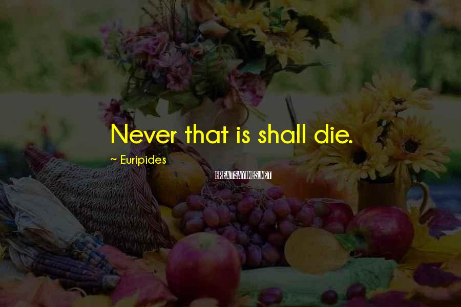 Euripides Sayings: Never that is shall die.