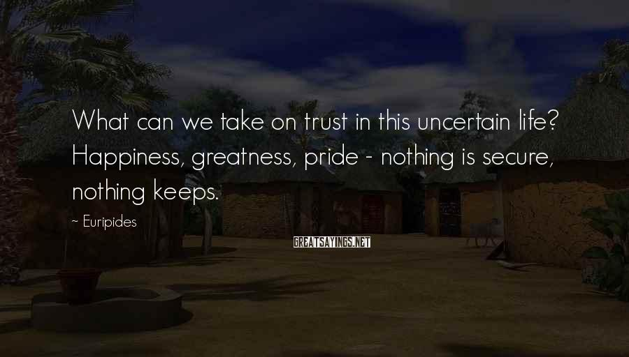 Euripides Sayings: What can we take on trust in this uncertain life? Happiness, greatness, pride - nothing