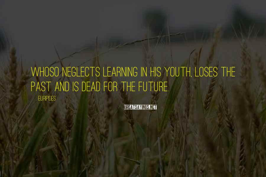 Euripides Sayings: Whoso neglects learning in his youth, loses the past and is dead for the future.
