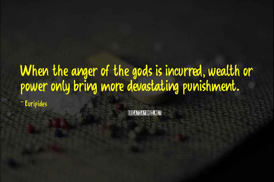 Euripides Sayings: When the anger of the gods is incurred, wealth or power only bring more devastating