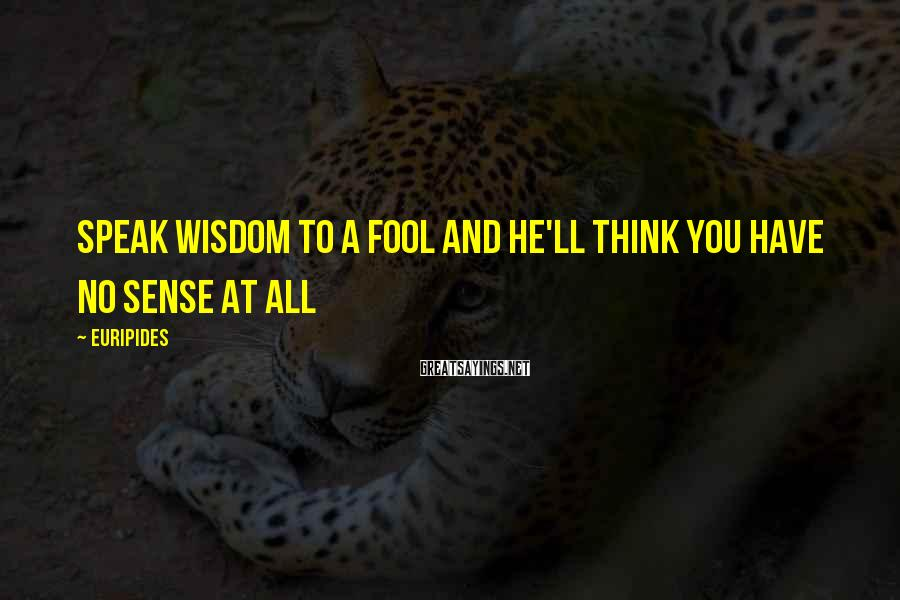 Euripides Sayings: Speak wisdom to a fool and he'll think you have no sense at all