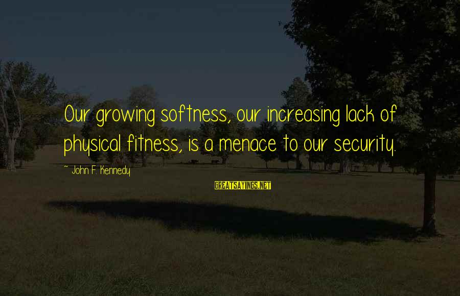 European Stock Market Sayings By John F. Kennedy: Our growing softness, our increasing lack of physical fitness, is a menace to our security.
