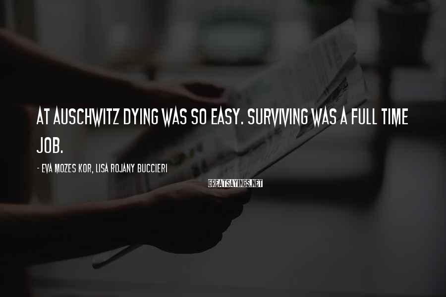 Eva Mozes Kor, Lisa Rojany Buccieri Sayings: At Auschwitz dying was so easy. Surviving was a full time job.