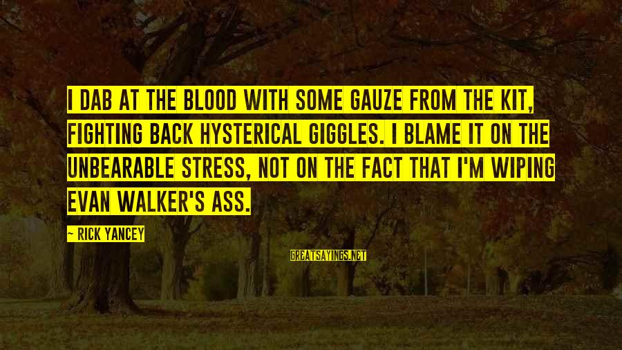 Evan Walker Sayings By Rick Yancey: I dab at the blood with some gauze from the kit, fighting back hysterical giggles.