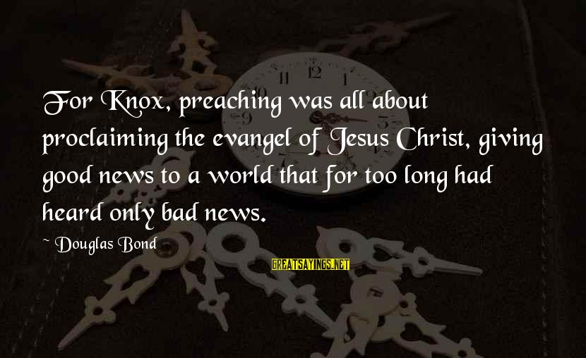Evangel Sayings By Douglas Bond: For Knox, preaching was all about proclaiming the evangel of Jesus Christ, giving good news