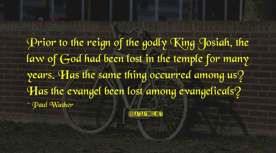 Evangel Sayings By Paul Washer: Prior to the reign of the godly King Josiah, the law of God had been