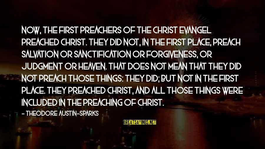 Evangel Sayings By Theodore Austin-Sparks: Now, the first preachers of the Christ evangel preached Christ. They did not, in the