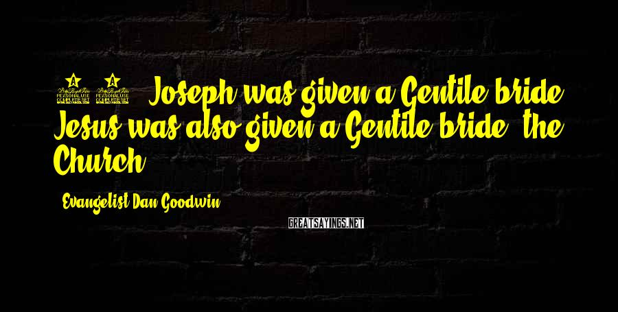 Evangelist Dan Goodwin Sayings: 12. Joseph was given a Gentile bride. Jesus was also given a Gentile bride, the