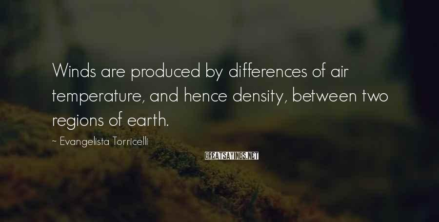 Evangelista Torricelli Sayings: Winds are produced by differences of air temperature, and hence density, between two regions of