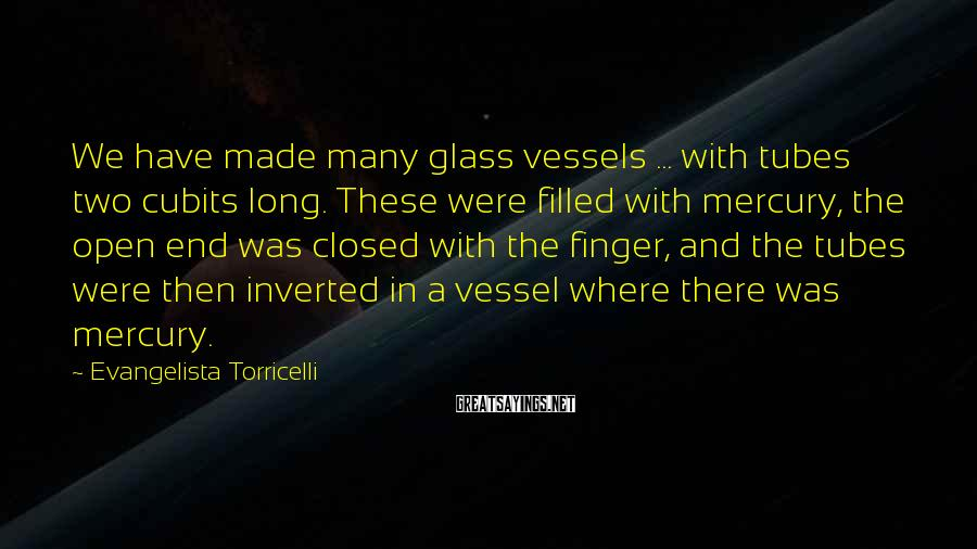 Evangelista Torricelli Sayings: We have made many glass vessels ... with tubes two cubits long. These were filled