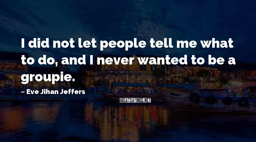 Eve Jihan Jeffers Sayings: I did not let people tell me what to do, and I never wanted to