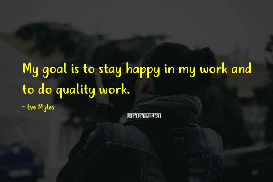 Eve Myles Sayings: My goal is to stay happy in my work and to do quality work.