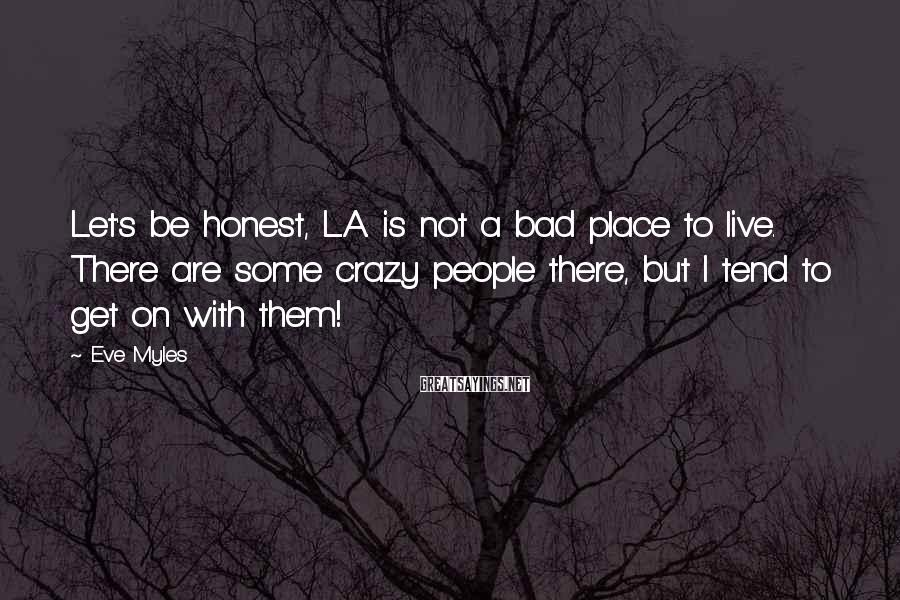 Eve Myles Sayings: Let's be honest, L.A. is not a bad place to live. There are some crazy