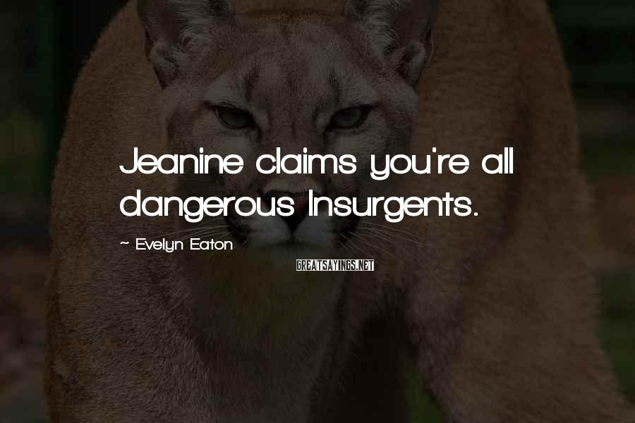 Evelyn Eaton Sayings: Jeanine claims you're all dangerous Insurgents.