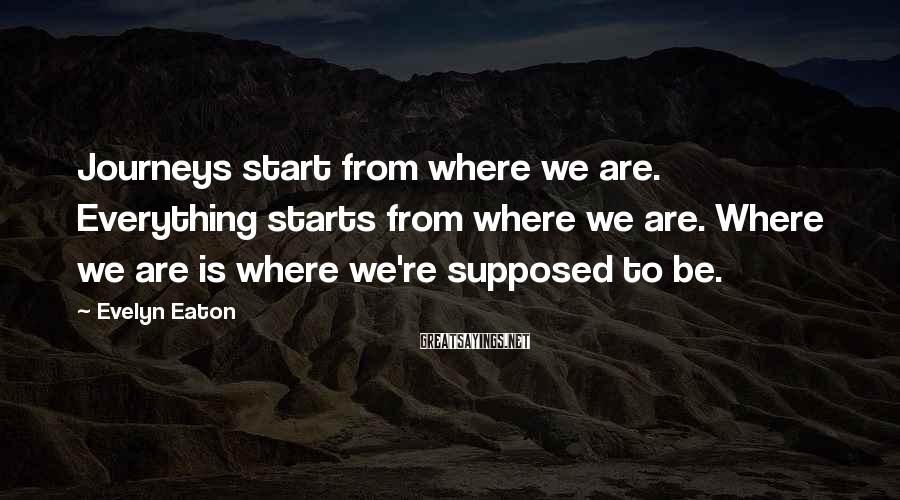 Evelyn Eaton Sayings: Journeys start from where we are. Everything starts from where we are. Where we are