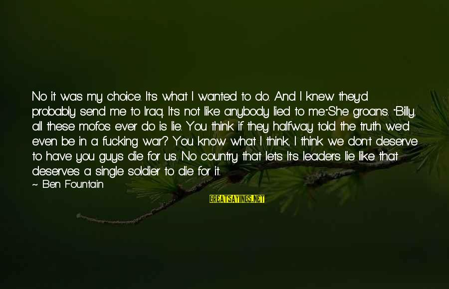 Even If You Don't Like Me Sayings By Ben Fountain: No it was my choice. It's what I wanted to do. And I knew they'd