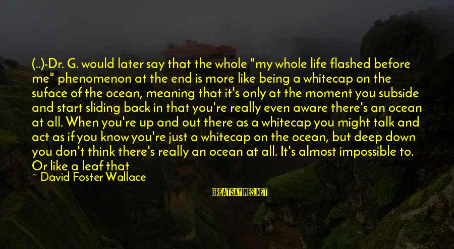 """Even If You Don't Like Me Sayings By David Foster Wallace: (..)-Dr. G. would later say that the whole """"my whole life flashed before me"""" phenomenon"""