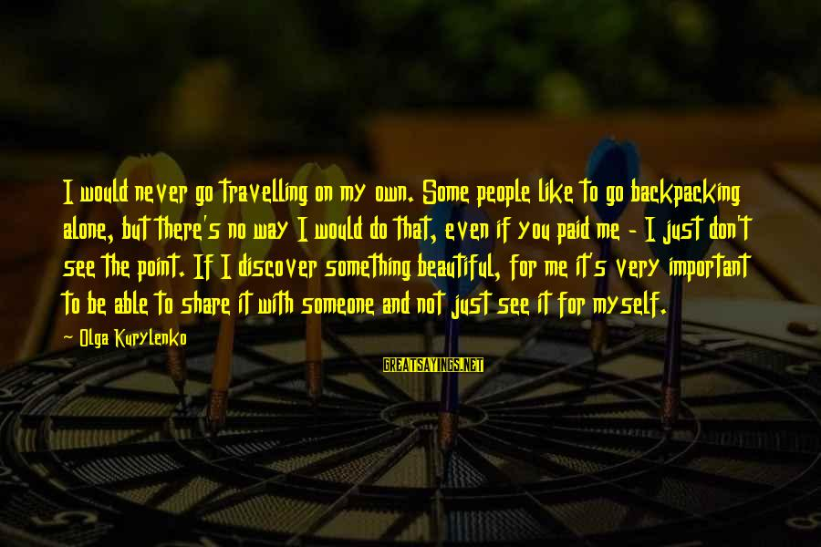 Even If You Don't Like Me Sayings By Olga Kurylenko: I would never go travelling on my own. Some people like to go backpacking alone,