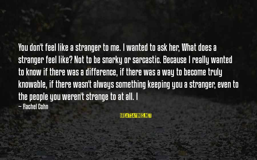 Even If You Don't Like Me Sayings By Rachel Cohn: You don't feel like a stranger to me. I wanted to ask her, What does