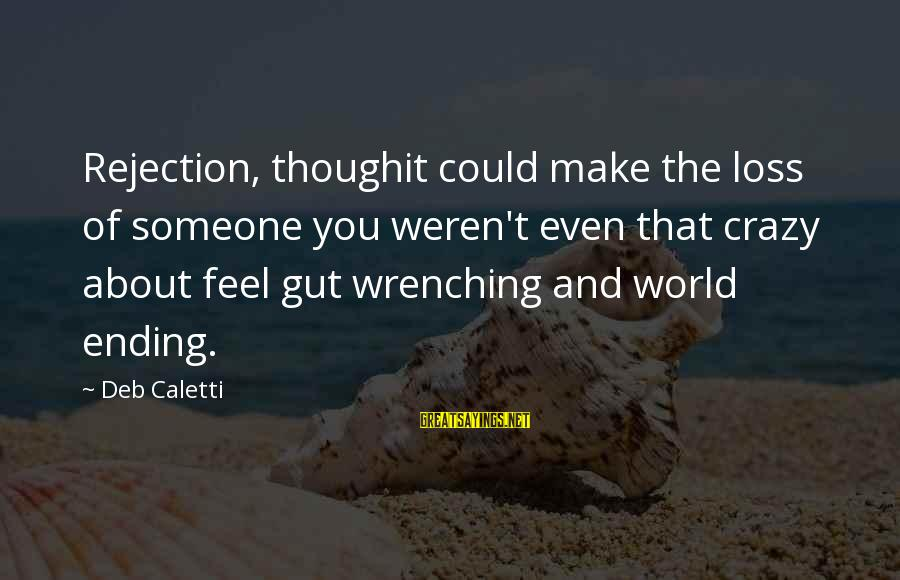 Even Though The Pain Sayings By Deb Caletti: Rejection, thoughit could make the loss of someone you weren't even that crazy about feel