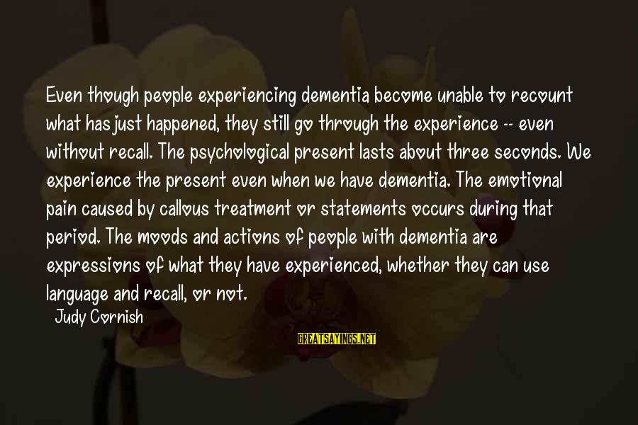 Even Though The Pain Sayings By Judy Cornish: Even though people experiencing dementia become unable to recount what has just happened, they still