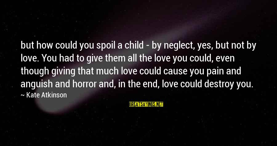 Even Though The Pain Sayings By Kate Atkinson: but how could you spoil a child - by neglect, yes, but not by love.