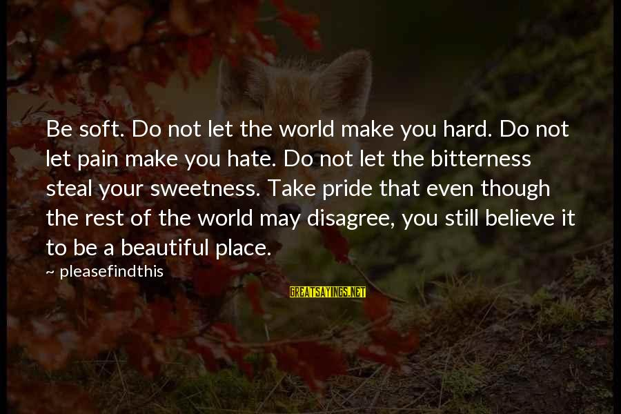 Even Though The Pain Sayings By Pleasefindthis: Be soft. Do not let the world make you hard. Do not let pain make