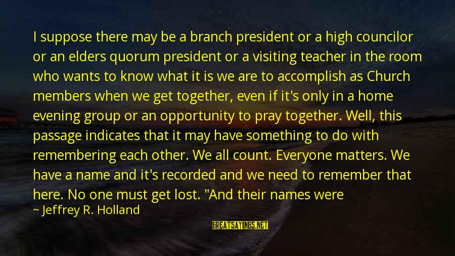 Evening Prayer Sayings By Jeffrey R. Holland: I suppose there may be a branch president or a high councilor or an elders