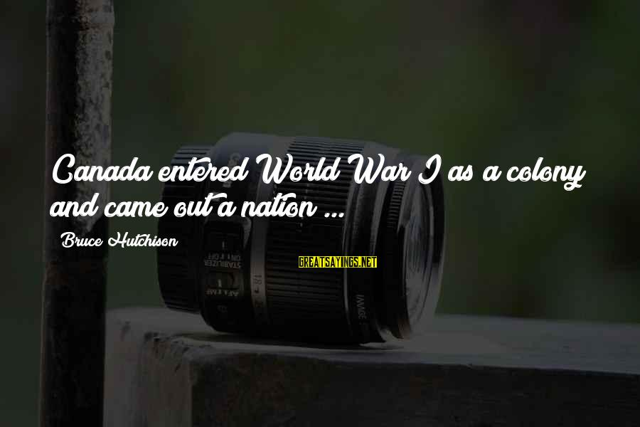Eventocracy Sayings By Bruce Hutchison: Canada entered World War I as a colony and came out a nation ...