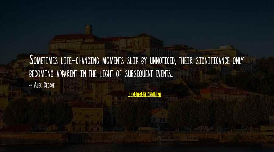 Events Changing Your Life Sayings By Alex George: Sometimes life-changing moments slip by unnoticed, their significance only becoming apparent in the light of