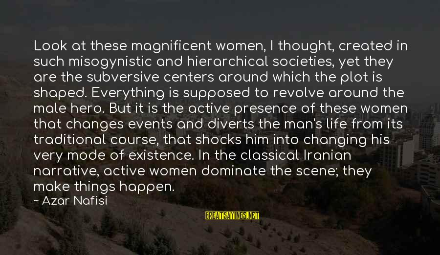 Events Changing Your Life Sayings By Azar Nafisi: Look at these magnificent women, I thought, created in such misogynistic and hierarchical societies, yet