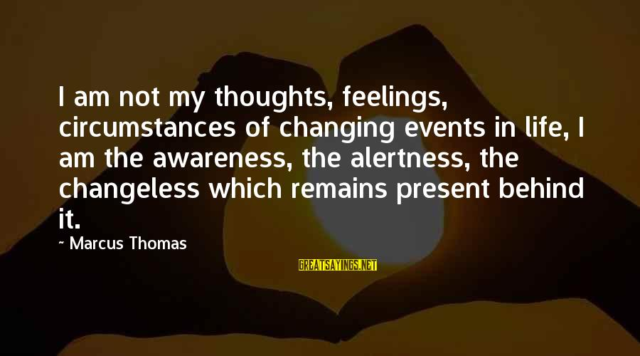 Events Changing Your Life Sayings By Marcus Thomas: I am not my thoughts, feelings, circumstances of changing events in life, I am the