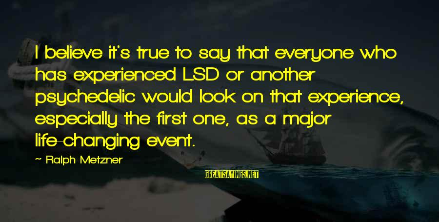 Events Changing Your Life Sayings By Ralph Metzner: I believe it's true to say that everyone who has experienced LSD or another psychedelic