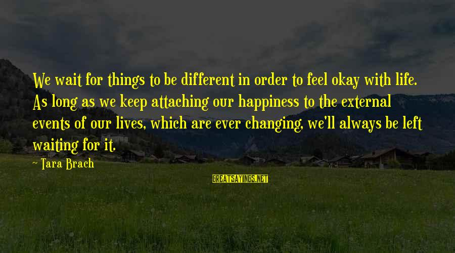 Events Changing Your Life Sayings By Tara Brach: We wait for things to be different in order to feel okay with life. As